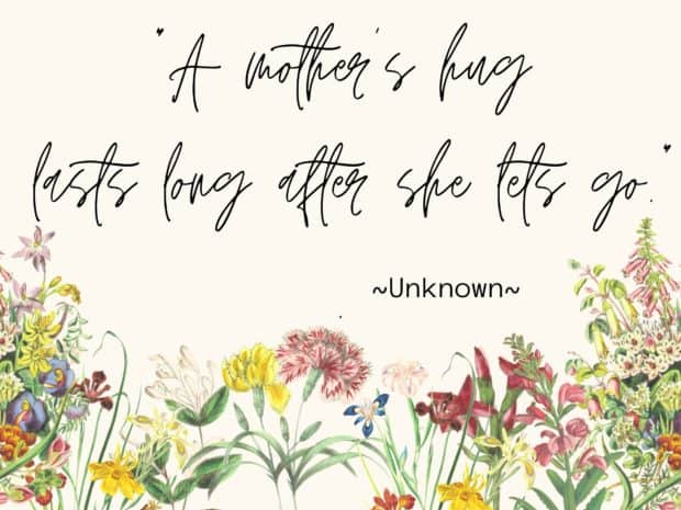 A mother's hug lasts long after she let's go. Quote with flowers accent